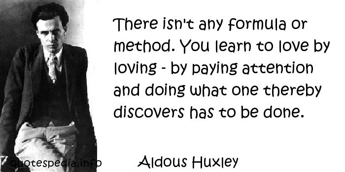 Aldous Huxley - There isn't any formula or method. You learn to love by loving - by paying attention and doing what one thereby discovers has to be done.