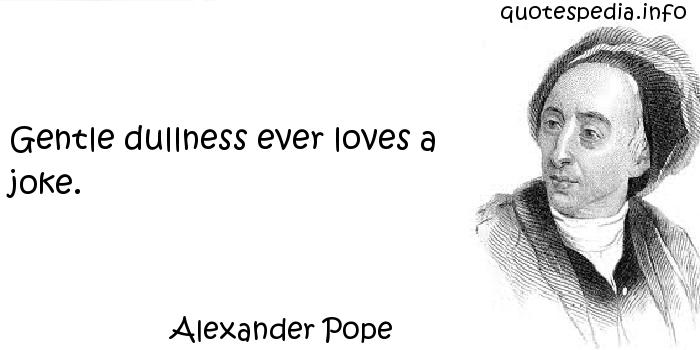 Alexander Pope - Gentle dullness ever loves a joke.