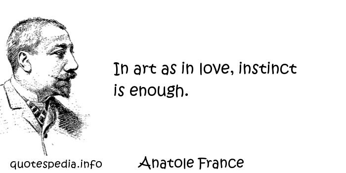 Anatole France - In art as in love, instinct is enough.