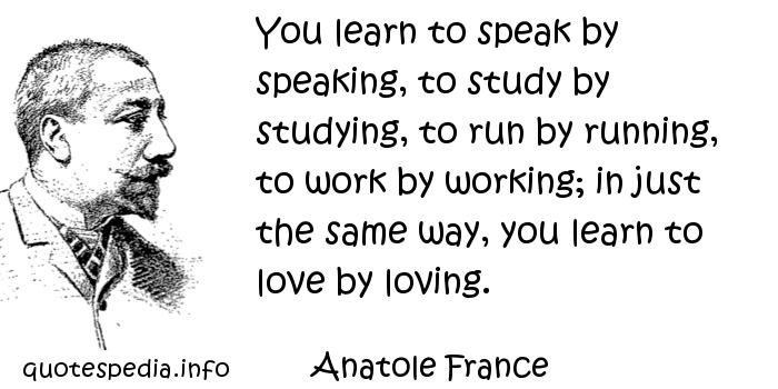 Anatole France - You learn to speak by speaking, to study by studying, to run by running, to work by working; in just the same way, you learn to love by loving.