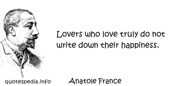 Anatole France - Lovers who love truly do not write down their happiness.