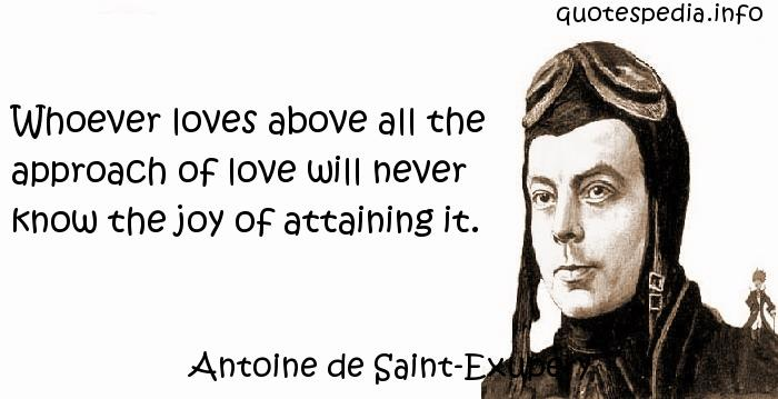 Antoine de Saint-Exupery - Whoever loves above all the approach of love will never know the joy of attaining it.