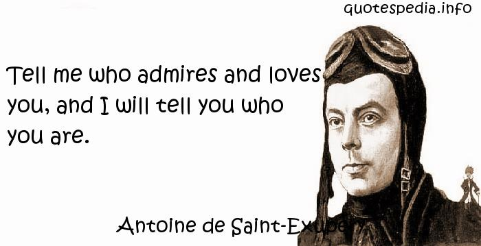 Antoine de Saint-Exupery - Tell me who admires and loves you, and I will tell you who you are.
