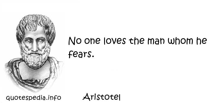 Aristotel - No one loves the man whom he fears.