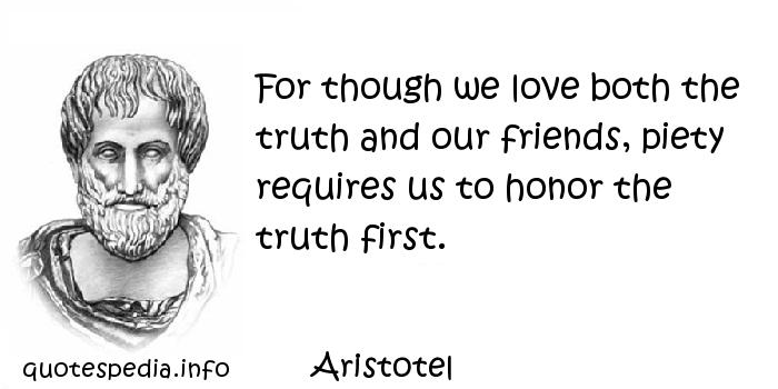 Aristotel - For though we love both the truth and our friends, piety requires us to honor the truth first.