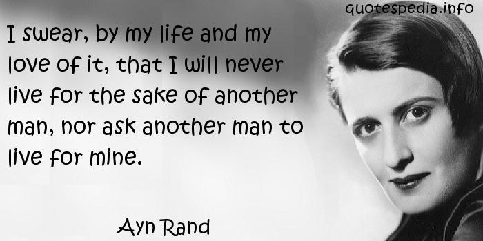 Ayn Rand - I swear, by my life and my love of it, that I will never live for the sake of another man, nor ask another man to live for mine.