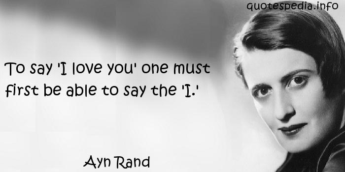 Ayn Rand - To say 'I love you' one must first be able to say the 'I.'