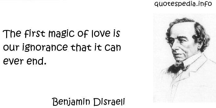 Benjamin Disraeli - The first magic of love is our ignorance that it can ever end.