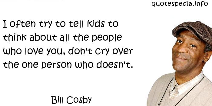 Bill Cosby - I often try to tell kids to think about all the people who love you, don't cry over the one person who doesn't.
