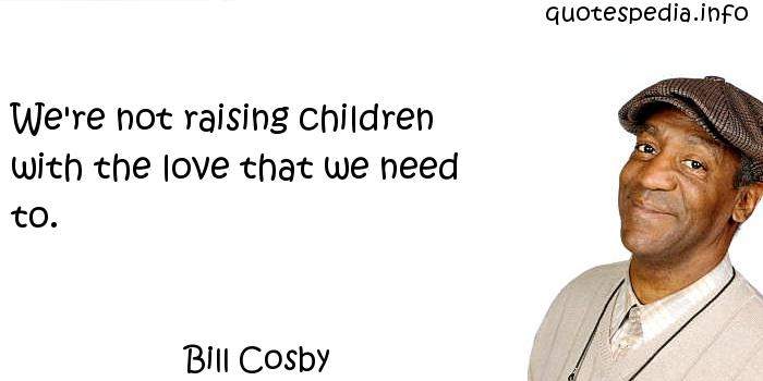 Bill Cosby - We're not raising children with the love that we need to.