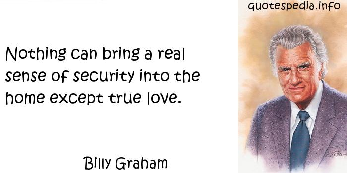 Billy Graham - Nothing can bring a real sense of security into the home except true love.