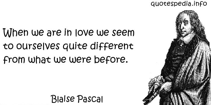 Blaise Pascal - When we are in love we seem to ourselves quite different from what we were before.