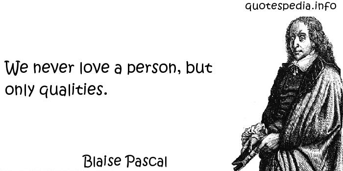 Blaise Pascal - We never love a person, but only qualities.