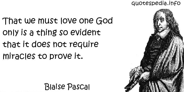 Blaise Pascal - That we must love one God only is a thing so evident that it does not require miracles to prove it.