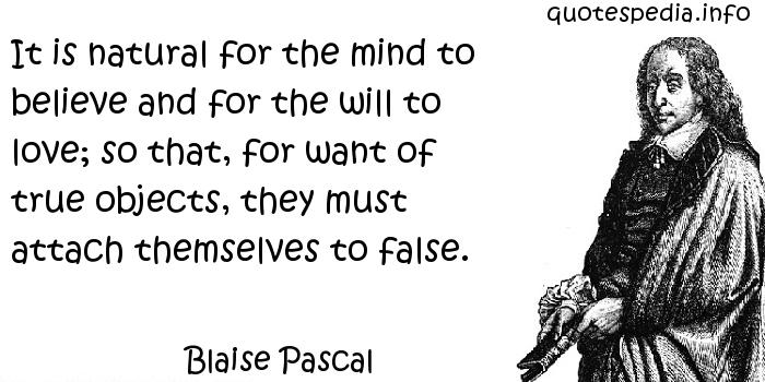 Blaise Pascal - It is natural for the mind to believe and for the will to love; so that, for want of true objects, they must attach themselves to false.