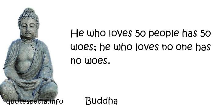 Buddha - He who loves 50 people has 50 woes; he who loves no one has no woes.