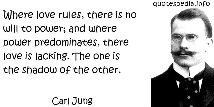 Carl Jung - Where love rules, there is no will to power; and where power predominates, there love is lacking. The one is the shadow of the other.