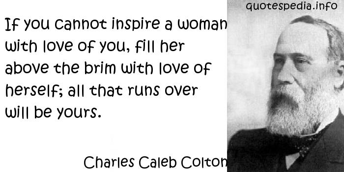 Charles Caleb Colton - If you cannot inspire a woman with love of you, fill her above the brim with love of herself; all that runs over will be yours.