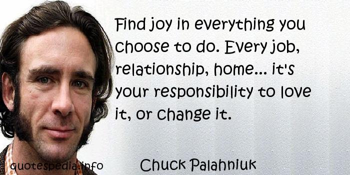 Chuck Palahniuk - Find joy in everything you choose to do. Every job, relationship, home... it's your responsibility to love it, or change it.