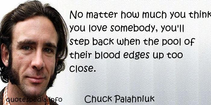 Chuck Palahniuk - No matter how much you think you love somebody, you'll step back when the pool of their blood edges up too close.