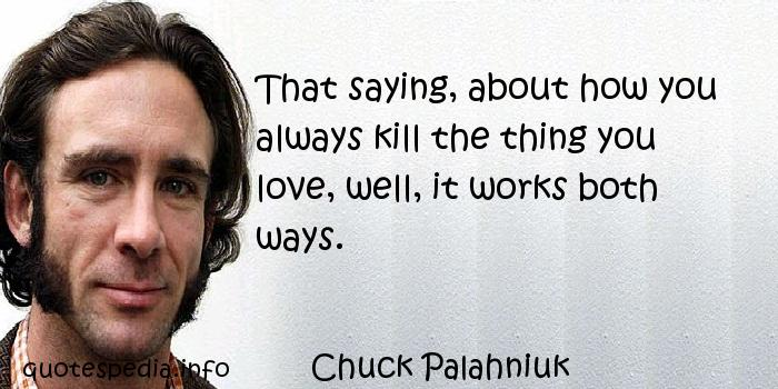 Chuck Palahniuk - That saying, about how you always kill the thing you love, well, it works both ways.