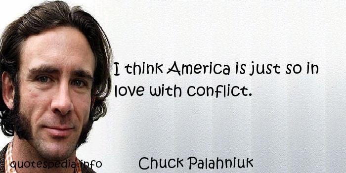 Chuck Palahniuk - I think America is just so in love with conflict.
