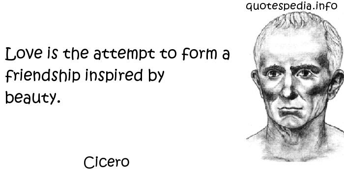 Cicero - Love is the attempt to form a friendship inspired by beauty.