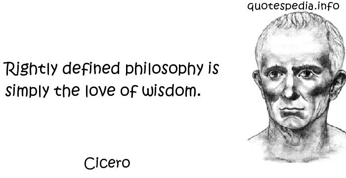 Cicero - Rightly defined philosophy is simply the love of wisdom.