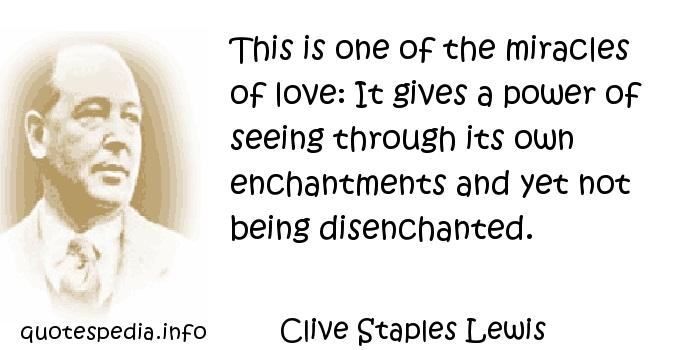 Clive Staples Lewis - This is one of the miracles of love: It gives a power of seeing through its own enchantments and yet not being disenchanted.