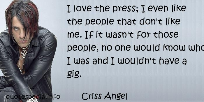 Criss Angel - I love the press; I even like the people that don't like me. If it wasn't for those people, no one would know who I was and I wouldn't have a gig.