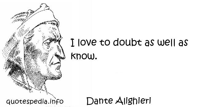 Dante Alighieri - I love to doubt as well as know.