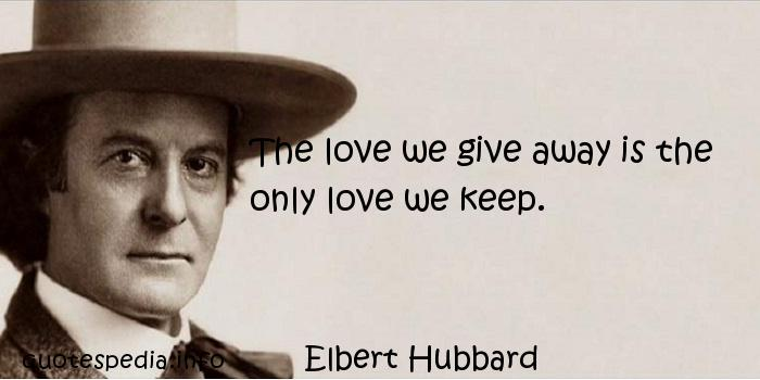 Elbert Hubbard - The love we give away is the only love we keep.