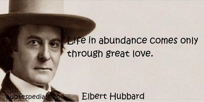 Elbert Hubbard - Life in abundance comes only through great love.