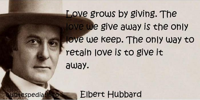 Elbert Hubbard - Love grows by giving. The love we give away is the only love we keep. The only way to retain love is to give it away.