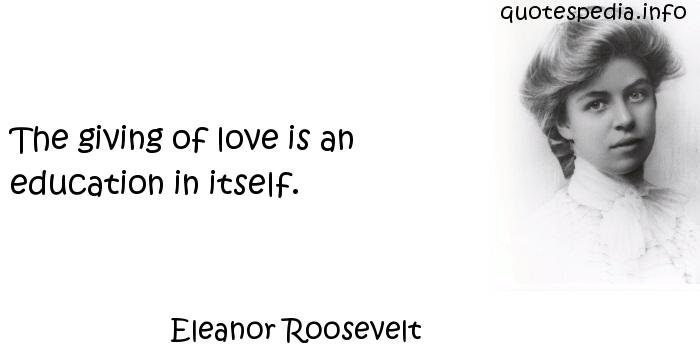Eleanor Roosevelt - The giving of love is an education in itself.