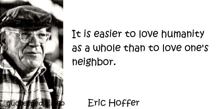 Eric Hoffer - It is easier to love humanity as a whole than to love one's neighbor.