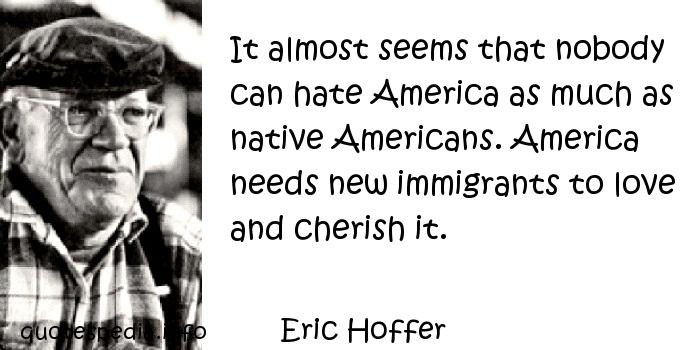 Eric Hoffer - It almost seems that nobody can hate America as much as native Americans. America needs new immigrants to love and cherish it.