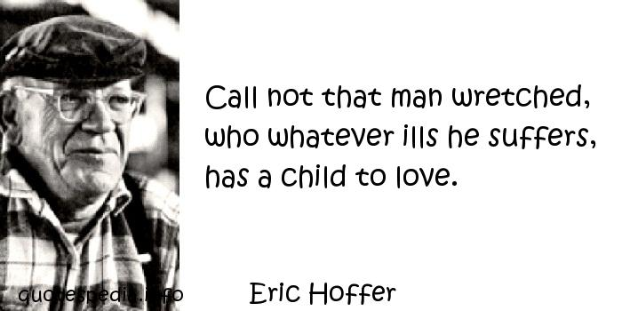 Eric Hoffer - Call not that man wretched, who whatever ills he suffers, has a child to love.