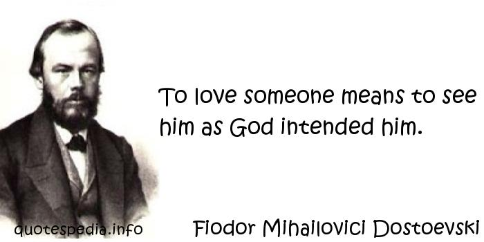 Fiodor Mihailovici Dostoevski - To love someone means to see him as God intended him.