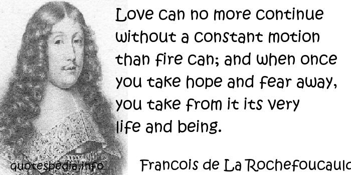Francois de La Rochefoucauld - Love can no more continue without a constant motion than fire can; and when once you take hope and fear away, you take from it its very life and being.