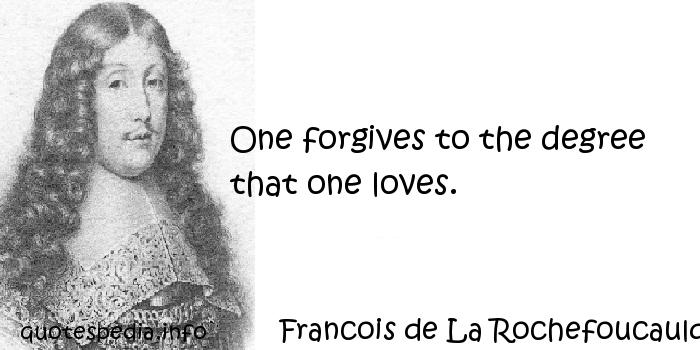 Francois de La Rochefoucauld - One forgives to the degree that one loves.