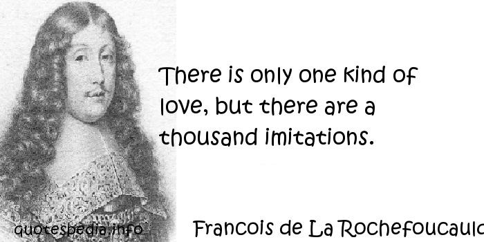 Francois de La Rochefoucauld - There is only one kind of love, but there are a thousand imitations.