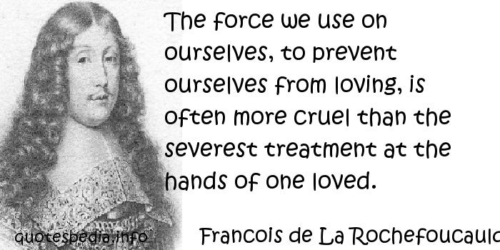 Francois de La Rochefoucauld - The force we use on ourselves, to prevent ourselves from loving, is often more cruel than the severest treatment at the hands of one loved.
