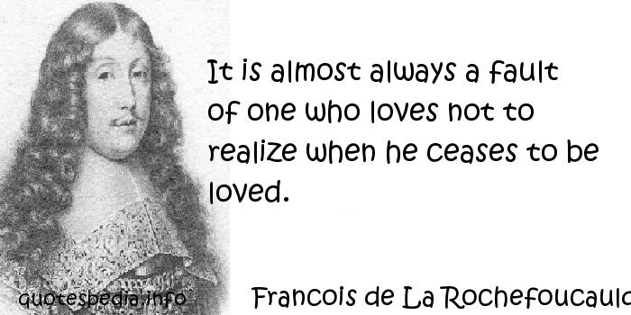 Francois de La Rochefoucauld - It is almost always a fault of one who loves not to realize when he ceases to be loved.