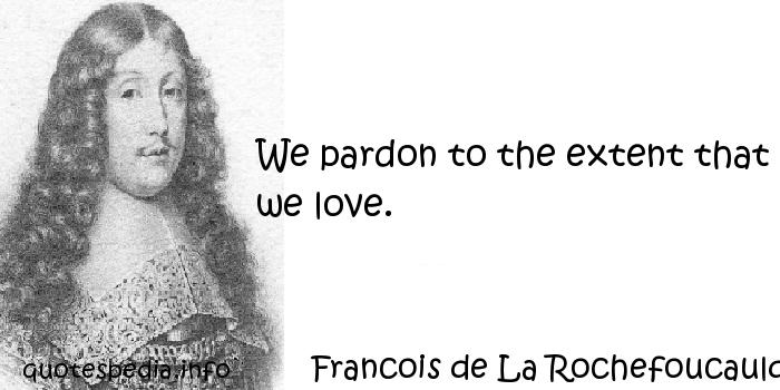 Francois de La Rochefoucauld - We pardon to the extent that we love.