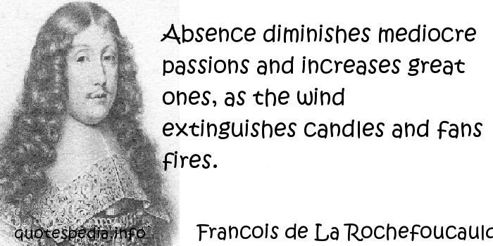 Francois de La Rochefoucauld - Absence diminishes mediocre passions and increases great ones, as the wind extinguishes candles and fans fires.