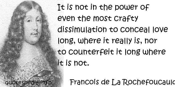 Francois de La Rochefoucauld - It is not in the power of even the most crafty dissimulation to conceal love long, where it really is, nor to counterfeit it long where it is not.