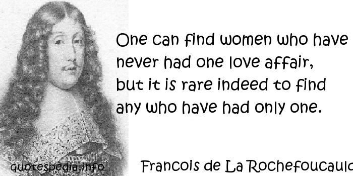 Francois de La Rochefoucauld - One can find women who have never had one love affair, but it is rare indeed to find any who have had only one.
