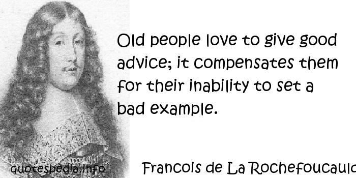 Francois de La Rochefoucauld - Old people love to give good advice; it compensates them for their inability to set a bad example.