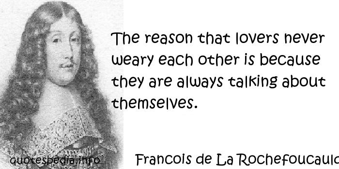 Francois de La Rochefoucauld - The reason that lovers never weary each other is because they are always talking about themselves.